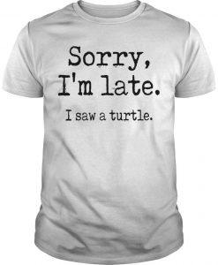 Sorry I'm Late I Saw A Turtle Shirt