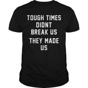 Tough Times Didnt Break Us They Made Us Shirt