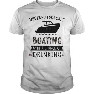 Weekend Forecast Boating With A Chance Of Drinking Shirt
