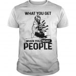 What You Get When You Trust People Shirt
