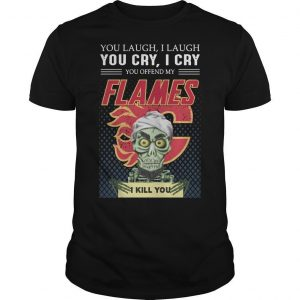 You Laugh I Laugh You Offended My Flames I Kill You Shirt