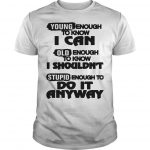 Young Enough To Know I Can Old Enough To Know I Shouldn't Stupid Shirt