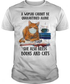 A Woman Cannot Be Quarantined Alone She Also Needs Books And Cats Shirt