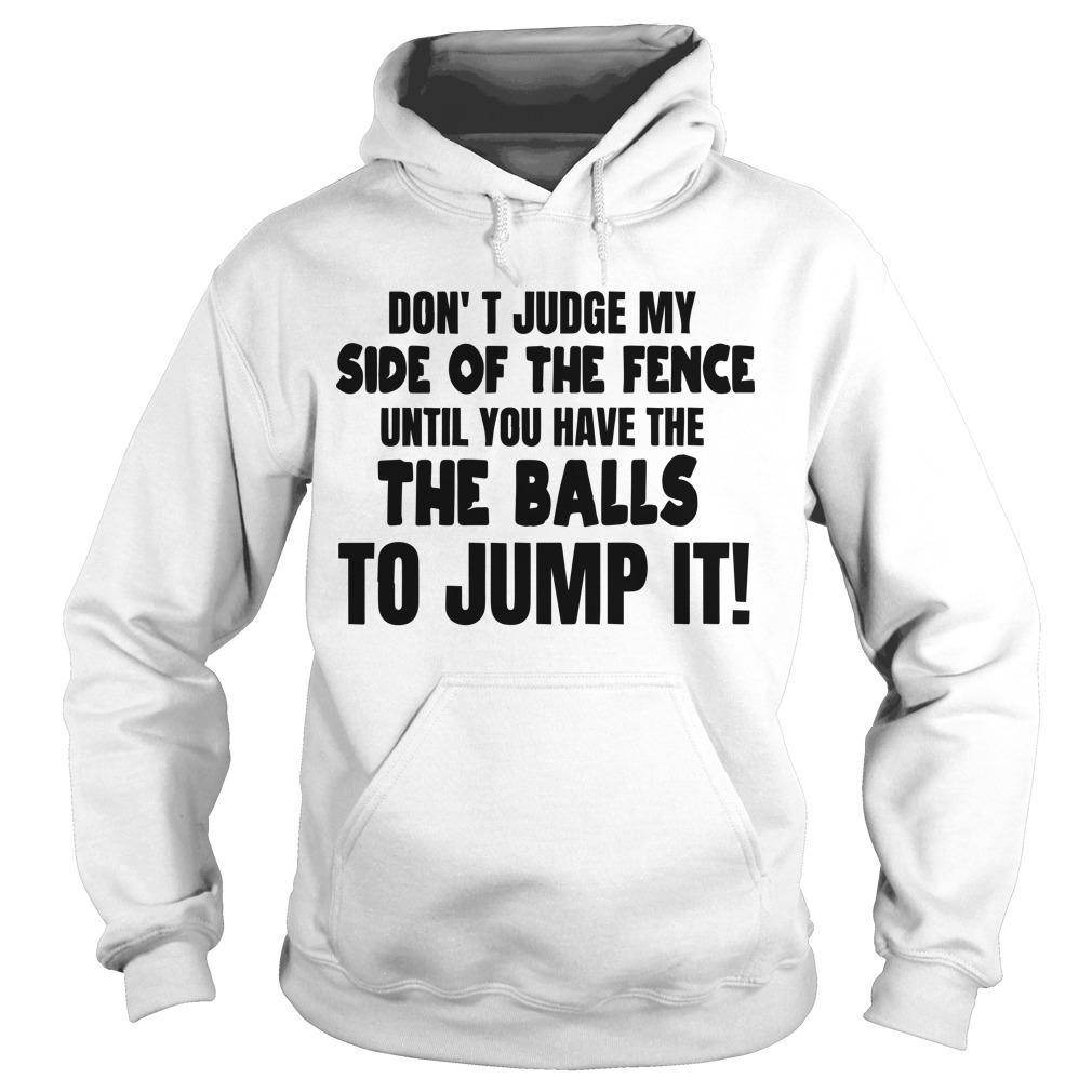 Don't Judge My Side Of The Fence Until You Have The Balls To Jump It Hoodie