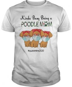 Face Mask Kinda Busy Being A Poodle Mom Quarantined 2020 Shirt