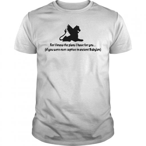 For I Know The Plans I Have For You If You Were Ever Captive In Ancient Babylon Shirt