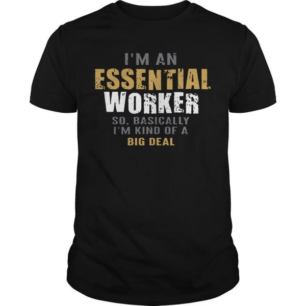 I'm An Essential Worker So Basically I'm Kind Of A Big Deal Shirt