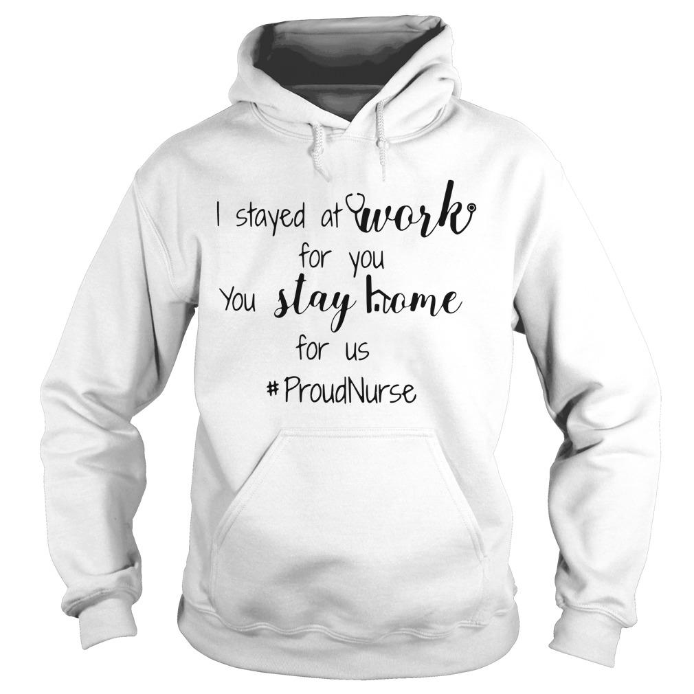 I Stayed At Work For You You Stay Home For Us #proudnurse Hoodie
