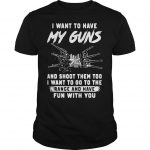 I Want To Have My Guns And Shoot Them Too I Want To Go Shirt