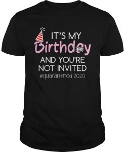It's My Birthday And You're Not Invited Quarantined 2020 Shirt