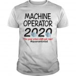 Machine Operator 2020 The Year When Shit Got Real Quarantined Shirt