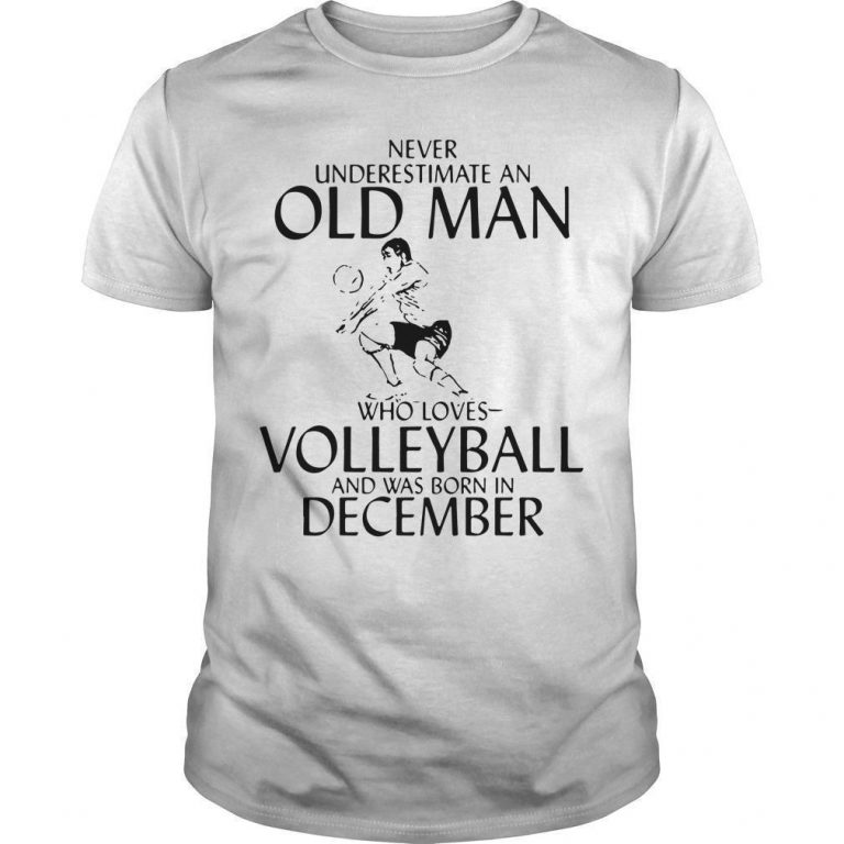 Never Underestimate An Old Man Who Loves Volleyball And Was Born In December Shirt
