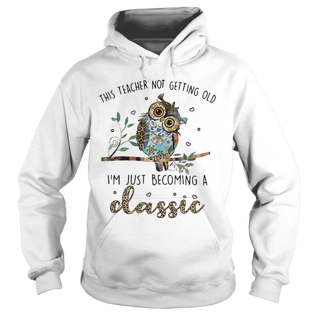 Owl This Teacher Not Getting Old I'm Just Becoming A Classic Hoodie
