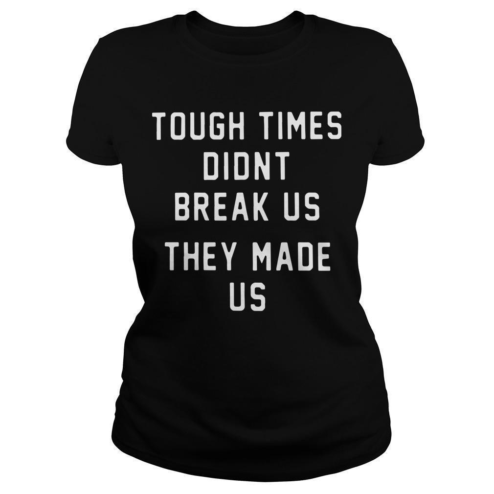 Pittsburgh Steelers Tough Times Didn't Break Us They Made Us Longsleeve