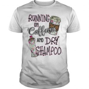 Running On Caffeine And Dry Shampoo Shirt