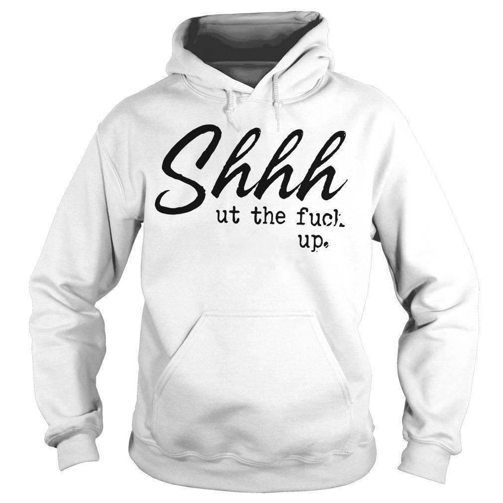 Shhhut The Fuck Up Hoodie