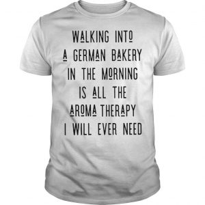 Walking Into A German Bakery In The Morning Is All The Aroma Therapy Shirt