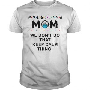 Wrestling Mom We Don't Do That Keep Calm Thing Shirt
