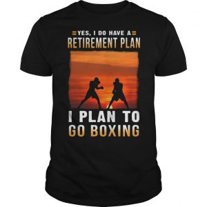Yes I Do Have A Retirement Plan I Plan To Go Boxing Shirt