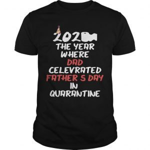 2020 The Year Where Dad Celebrated Father's Day In Quarantine Shirt