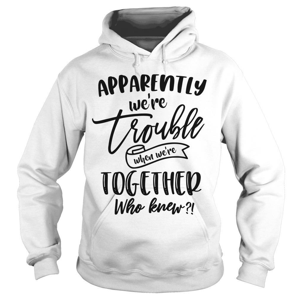 Apparently We're Trouble When We're Together Who Knew Hoodie