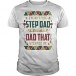 Black Father I'm Not The Step Dad I'm Just The Dad That Stepped Up Shirt
