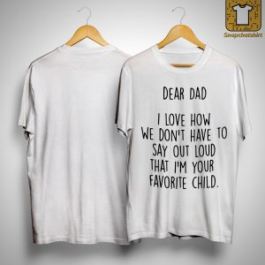 Dad I Love How We Don't Have To Say Out Loud That I'm Your Favorite Child Shirt