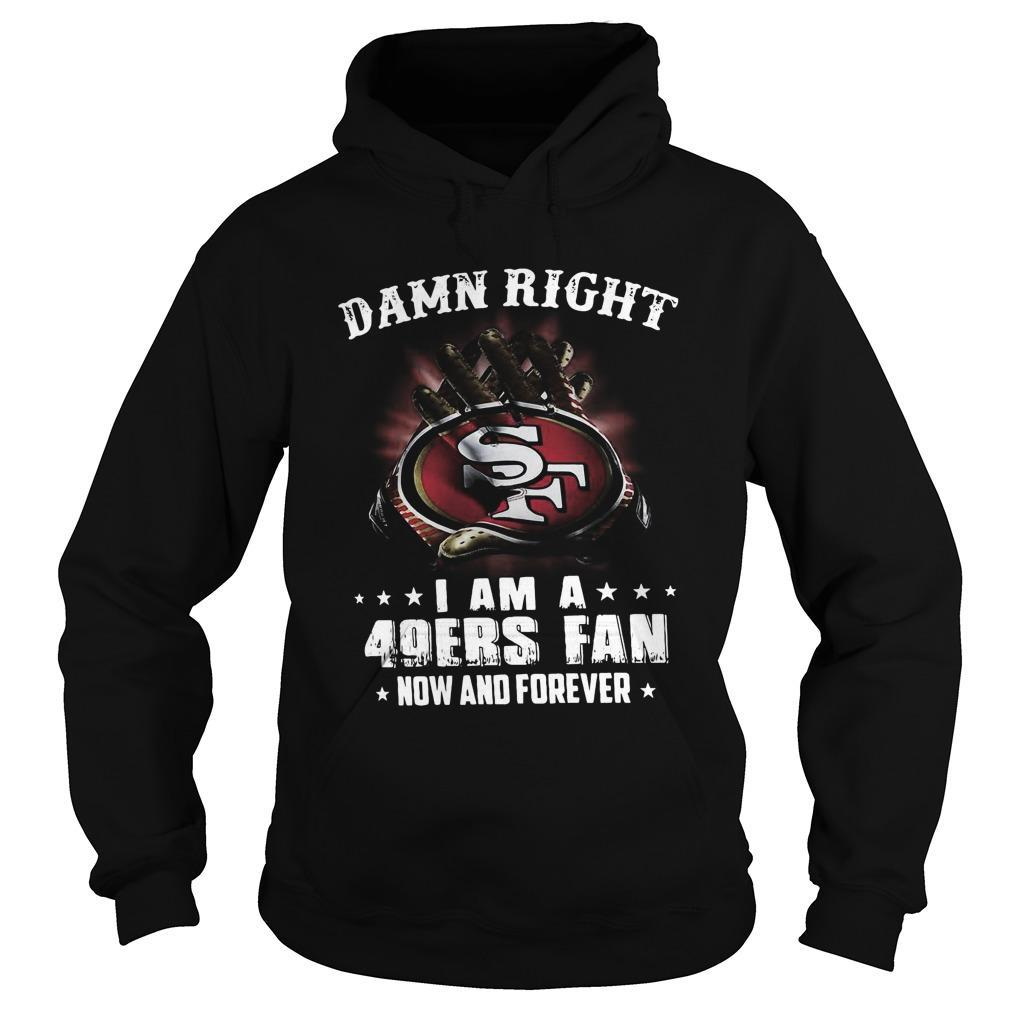 Damn Right I Am A San Francisco 49ers Fan Now And Forever Hoodie