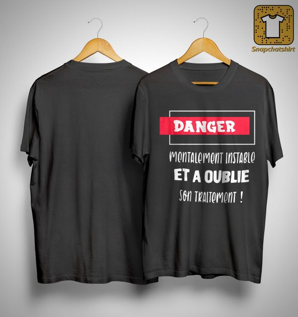 Danger Mentalement Instable Et A Oublie Son Traitement Shirt