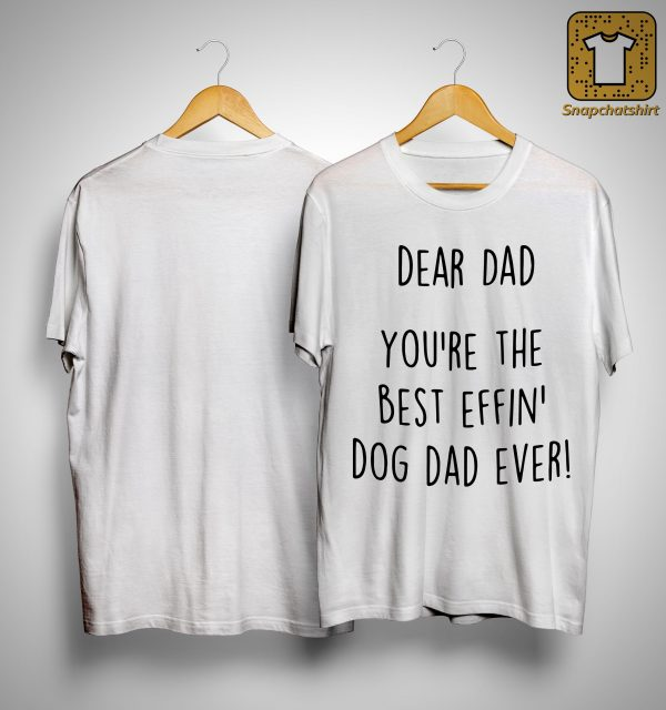 Dear Dad You're The Best Effin' Dog Dad Ever Shirt