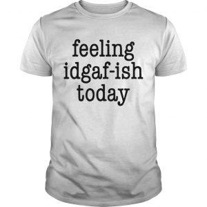 Feeling Idgaf Ish Today Shirt