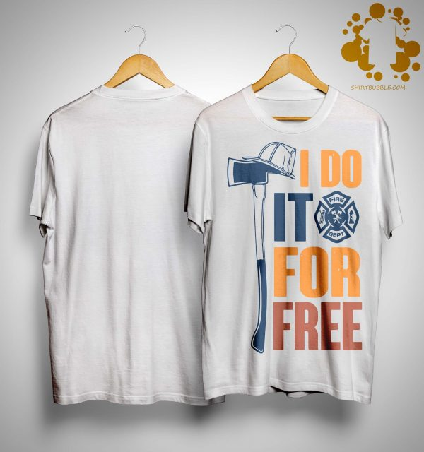 Fire Dept I Do It For Free Shirt