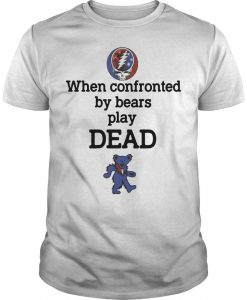 Grateful Bear When Confronted By Bears Play Dead Shirt