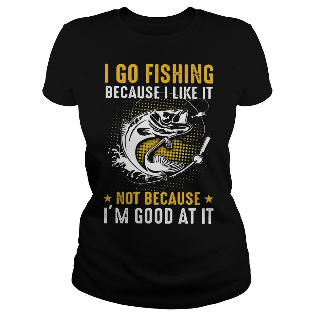 I Go Fishing Because I Like It Not Because I'm Good At It Longsleeve