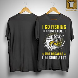 I Go Fishing Because I Like It Not Because I'm Good At It Shirt