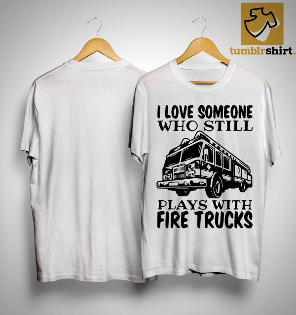 I Love Someone Who Still Plays With Fire Trucks Shirt