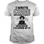 I Write Code Because I Like It Not Because I'm Good At It Shirt