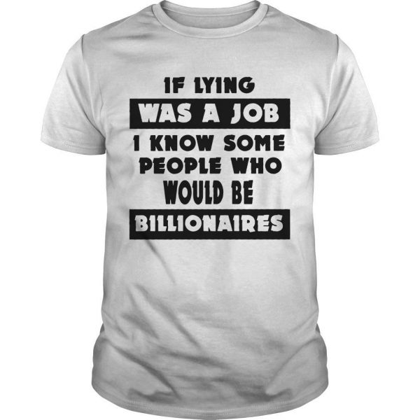 If Lying Was A Job I Know Some People Who Would Be Billionaires Shirt