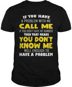 If You Have A Problem With Me Call Me Then That Means You Don't Know Me Shirt