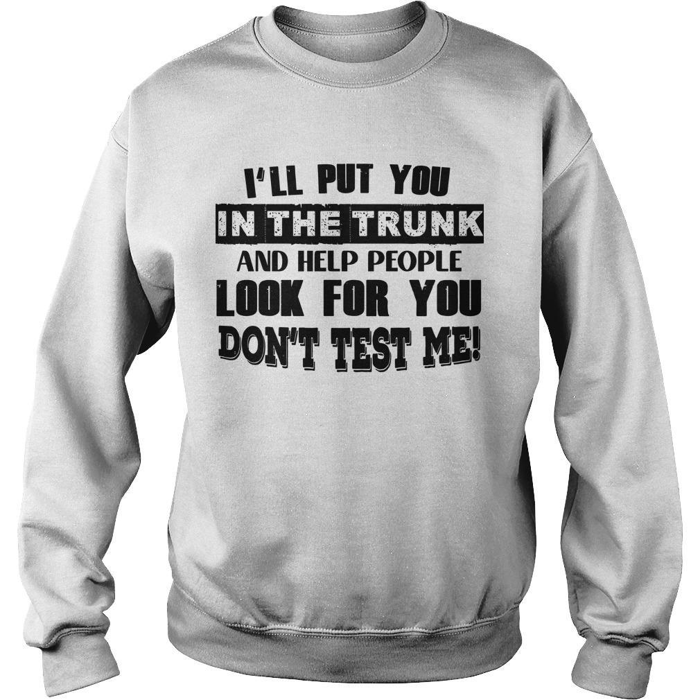 I'll Put You In The Trunk And Help People Look For You Don't Test Me Sweater