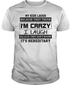 My Kids Laugh Because They Think I'm Crazy I Laugh Because It's Hereditary Shirt