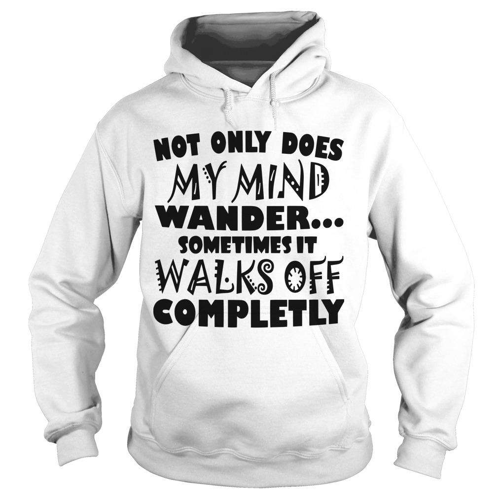 Not Only Does My Mind Wander Sometimes It Walks Off Completly Hoodie