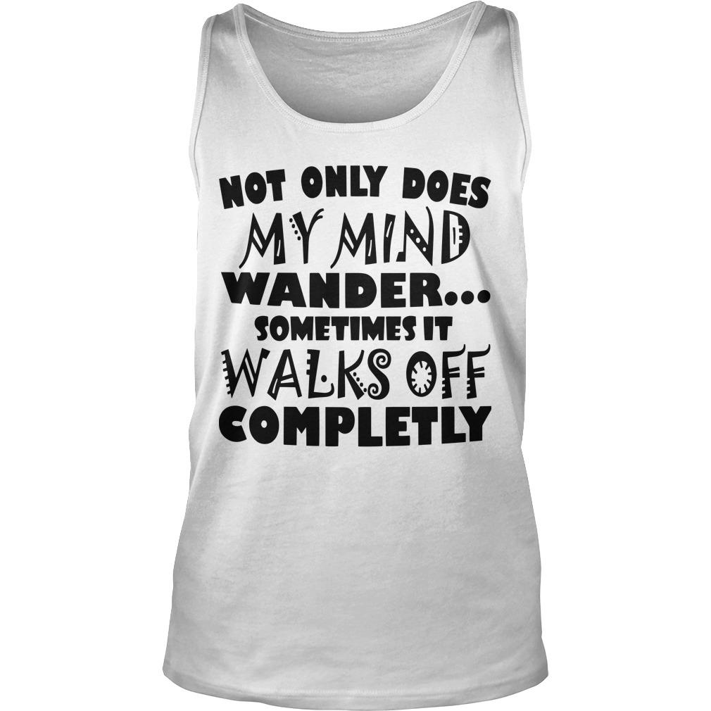 Not Only Does My Mind Wander Sometimes It Walks Off Completly Tank Top