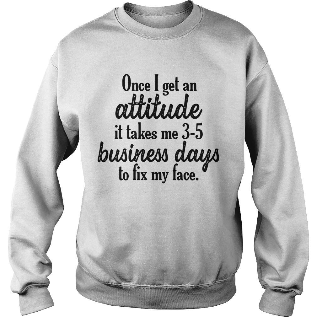 Once I Get An Attitude It Takes Me 3 5 Business Days To Fix My Face Sweater