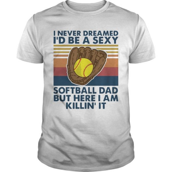 Vintage I Never Dreamed I'd Be A Sexy Softball Dad But Here I Am Killin' It Shirt