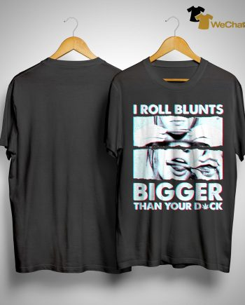 Weed I Roll Blunts Bigger Than Your Dick Shirt