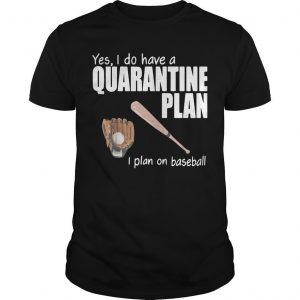 Yes I Do Have A Quarantine Plan I Plan On Baseball Shirt