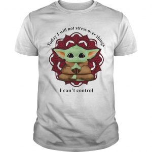 Yoga Chill Baby Yoda Today I Will Not Stress Over Things I Can't Control Shirt
