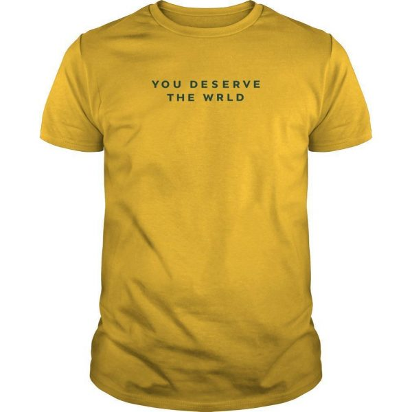 You Deserve The Wrld Shirt