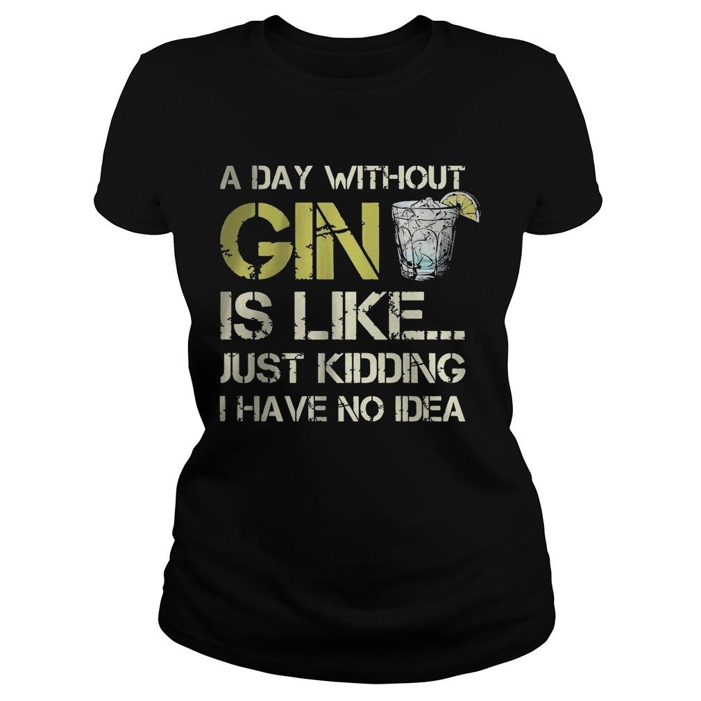 A Day Without Gin Is Like Just Kidding I Have No Idea Longsleeve